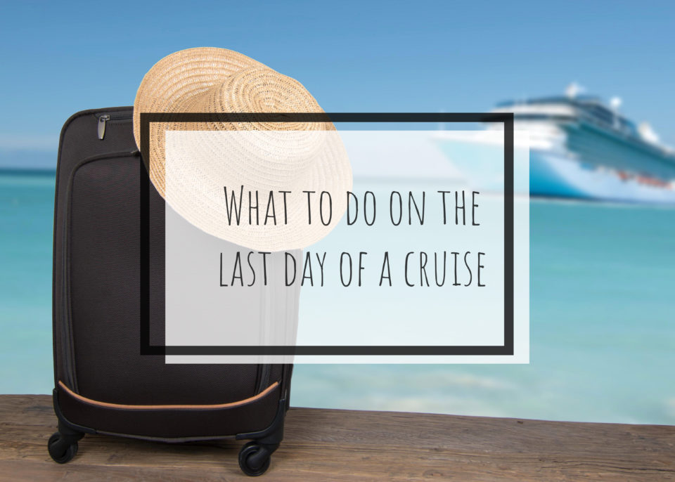 What To Do On The Last Day Of A Cruise
