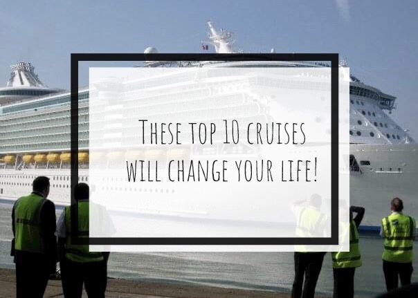 These Top 10 Cruises Will Change Your Life!